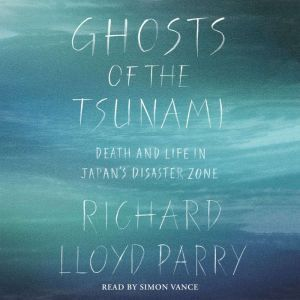Ghosts of the Tsunami Death and Life in Japan's Disaster Zone, Richard Lloyd Parry