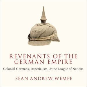 Revenants of the German Empire Colonial Germans, Imperialism, and the League of Nations, Sean Andrew Wempe