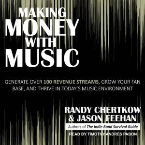 Making Money with Music: Generate Over 100 Revenue Streams, Grow Your Fan Base, and Thrive in Today's Music Environment, Randy Chertkow