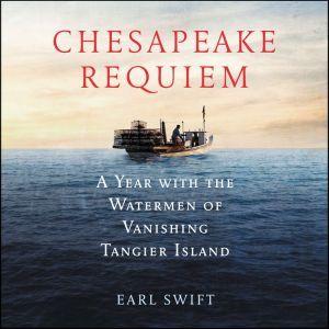 Chesapeake Requiem: A Year with the Watermen of Vanishing Tangier Island, Earl Swift