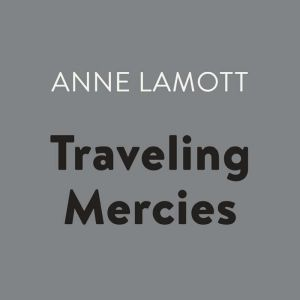 Traveling Mercies Some Thoughts on Faith, Anne Lamott