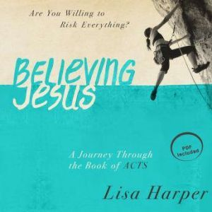 Believing Jesus: Are You Willing to Risk Everything? A Journey Through the Book of Acts, Lisa Harper