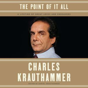 The Point of It All A Lifetime of Great Loves and Endeavors, Charles Krauthammer