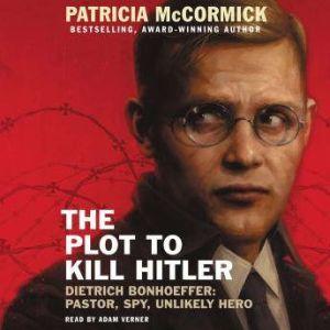 The Plot to Kill Hitler Dietrich Bonhoeffer: Pastor, Spy, Unlikely Hero, Patricia McCormick