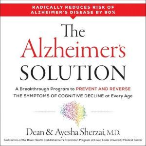 The Alzheimer's Solution: A Breakthrough Program to Prevent and Reverse the Symptoms of Cognitive Decline at Every Age, Dean Sherzai