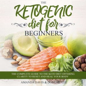 The Ketogenic Diet for Beginners: The Complete Guide to the Keto Diet Offering Clarity to Reset and Heal your Body, Amanda Davis