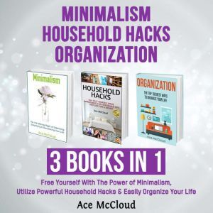 Minimalism: Household Hacks: Organization: 3 Books in 1: Free Yourself With The Power of Minimalism, Utilize Powerful Household Hacks & Easily Organize Your Life, Ace McCloud