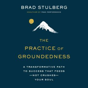The Practice  of Groundedness: A Transformative Path to Success That Feeds--Not Crushes--Your Soul, Brad Stulberg