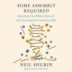 Some Assembly Required Decoding Four Billion Years of Life, from Ancient Fossils to DNA, Neil Shubin