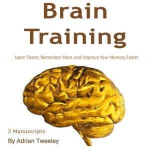 Brain Training: Learn Faster, Remember More, and Improve Your Memory Faster, Adrian Tweeley