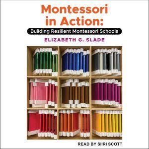 Montessori in Action: Building Resilient Montessori Schools, Elizabeth G. Slade