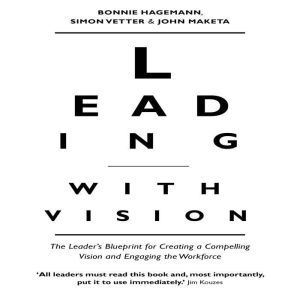 Leading With Vision: The Leader's Blueprint for Creating a Compelling Vision and Engaging the Workforce, Bonnie Hagemann