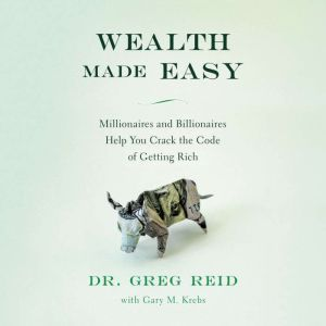 Wealth Made Easy Millionaires and Billionaires Help You Crack the Code to Getting Rich, Greg S. Reid