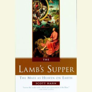 The Lamb's Supper The Mass as Heaven on Earth, Scott Hahn