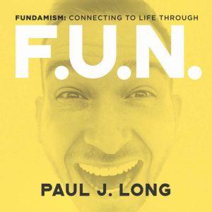 Fundamism: Connecting to Life Through F.U.N., Paul J. Long
