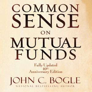 Common Sense on Mutual Funds: Fully Updated 10th Anniversary Edition, John C Bogle