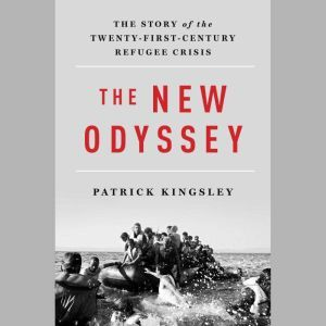 The New Odyssey The Story of Europe's Refugee Crisis, Patrick Kingsley