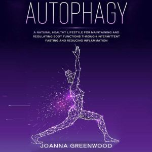 Autophagy: A Natural Healthy Lifestyle for Maintaining and Regulating Body Functions through Intermittent Fasting and Reducing Inflammation, Joanna Greenwood