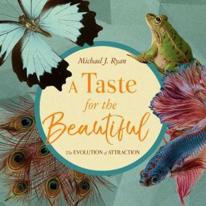 A Taste for the Beautiful: The Evolution of Attraction, Michael J. Ryan