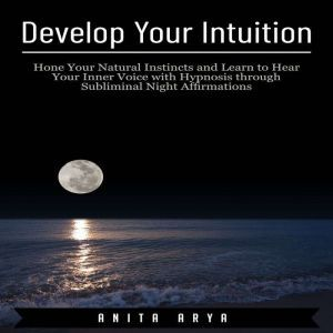 Develop Your Intuition: Hone Your Natural Instincts and Learn to Hear Your Inner Voice with Hypnosis through Subliminal Night Affirmations , Anita Arya