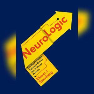 NeuroLogic: The Brain's Hidden Rationale Behind Our Irrational Behavior, Eliezer Sternberg