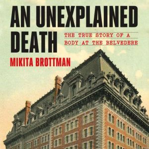 An Unexplained Death The True Story of a Body at the Belvedere, Mikita Brottman