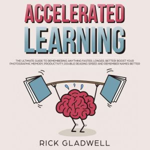 Accelerated Learning: The Ultimate Guide to Remembering Anything Faster, Longer, Better! Boost Your Photographic Memory, Productivity, Double Reading Speed and Remember Names Better, Rick Gladwell