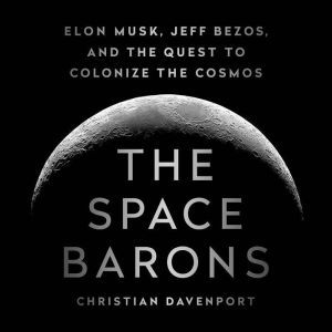 The Space Barons: Elon Musk, Jeff Bezos, and the Quest to Colonize the Cosmos, Christian Davenport