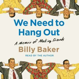 We Need to Hang Out A Memoir of Making Friend, Billy Baker