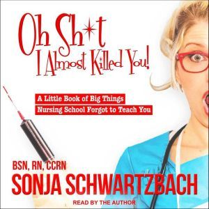 Oh Sh*t, I Almost Killed You! A Little Book of Big Things Nursing School Forgot to Teach You, BSN Schwartzbach