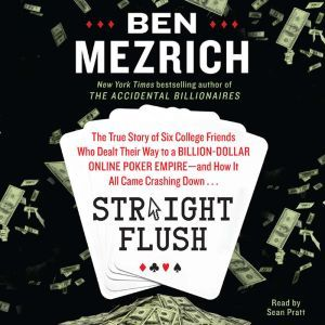 Straight Flush The True Story of Six College Friends Who Dealt Their Way to a Billion-Dollar Online Poker Empire--and How it All Came Crashing Down…, Ben Mezrich