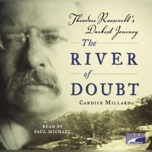 The River of Doubt: Theodore Roosevelt's Darkest Journey, Candice Millard
