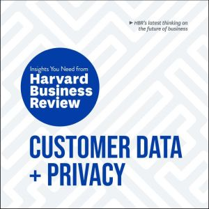 Customer Data and Privacy: The Insights You Need from Harvard Business Review, Harvard Business Review
