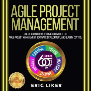 AGILE PROJECT MANAGEMENT Direct Approach Methods and Techniques for Agile Project Management, Software Development, and Quality Control. NEW VERSION, ERIC LIKER