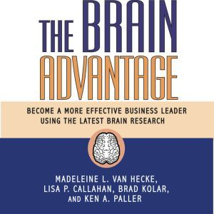 The Brain Advantage: Become a More Effective Business Leader Using the Latest Brain Research, Madeleine L. Van Hecke