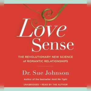 Love Sense The Revolutionary New Science of Romantic Relationships, Sue Johnson