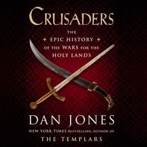 Crusaders: The Epic History of the Wars for the Holy Lands, Dan Jones