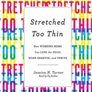 Stretched Too Thin: How Working Moms Can Lose the Guilt, Work Smarter, and Thrive, Jessica N. Turner