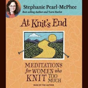 At Knit's End Meditations for Women Who Knit Too Much, Stephanie Pearl-McPhee