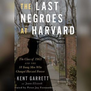 The Last Negroes at Harvard The Class of 1963 and the 18 Young Men Who Changed Harvard Forever, Jeanne Ellsworth
