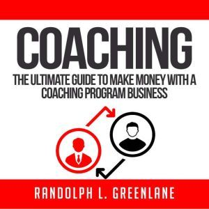 Coaching: The Ultimate Guide to Make Money With a Coaching Program Business, Randolph L. Greenlane