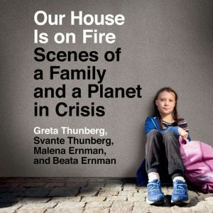 Our House Is on Fire Scenes of a Family and a Planet in Crisis, Greta Thunberg