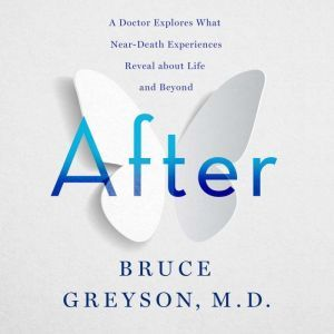 After A Doctor Explores What Near-Death Experiences Reveal about Life and Beyond, Bruce Greyson