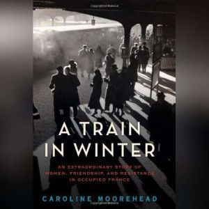 A Train in Winter: A Story of Resistance, Friendship, and Survival, Caroline Moorehead