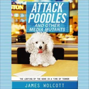 Attack Poodles and Other Media Mutants: The Looting of the News in a Time of Terror, James Wolcott