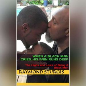 When A Black Man Cries .....His Pain Runs Deep: The Highs and Lows of Being A Black Man, Raymond Sturgis