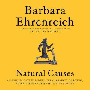Natural Causes: An Epidemic of Wellness, the Certainty of Dying, and Killing Ourselves to Live Longer, Barbara Ehrenreich