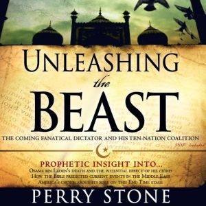 Unleashing the Beast The coming fanatical dictator and his ten-nation coalition, Perry Stone