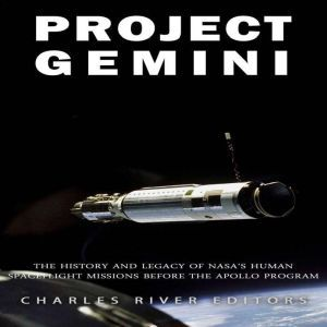 Project Gemini: The History and Legacy of NASA's Human Spaceflight Missions Before the Apollo Program, Charles River Editors