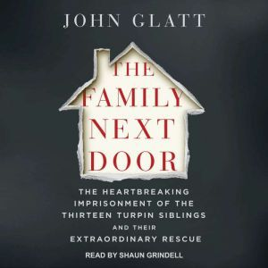 The Family Next Door The Heartbreaking Imprisonment of the 13 Turpin Siblings and Their Extraordinary Rescue, John Glatt